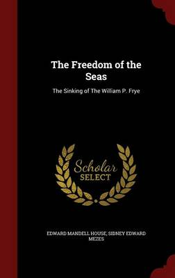 The Freedom of the Seas: The Sinking of the William P. Frye by Edward Mandell House