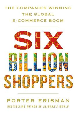 Six Billion Shoppers: The Companies Winning the Global E-Commerce Boom by Porter Erisman