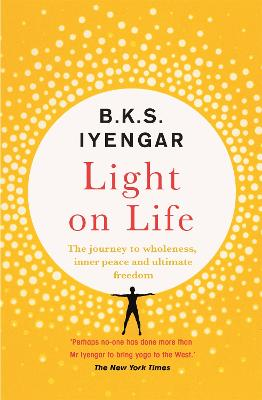 Light on Life: The Yoga Journey to Wholeness, Inner Peace and Ultimate Freedom by B.K.S. Iyengar