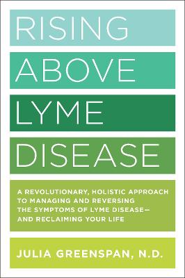 Rising Above Lyme Disease: A Revolutionary, Holistic Approach to Managing and Reversing the Symptoms of Lyme Disease And Reclaiming Your Life by Julia Greenspan