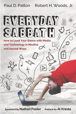 Everyday Sabbath: How to Lead Your Dance with Media and Technology in Mindful and Sacred Ways by Paul D Patton