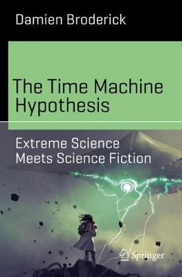 The Time Machine Hypothesis: Extreme Science Meets Science Fiction by Damien Broderick