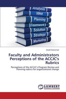 Faculty and Administrators Perceptions of the Accjc's Rubrics by Grossman David