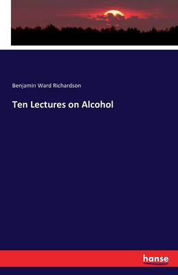 Ten Lectures on Alcohol by Benjamin Ward Richardson