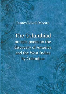 The Columbiad an Epic Poem on the Discovery of America and the West Indies by Columbus by James Lovell Moore