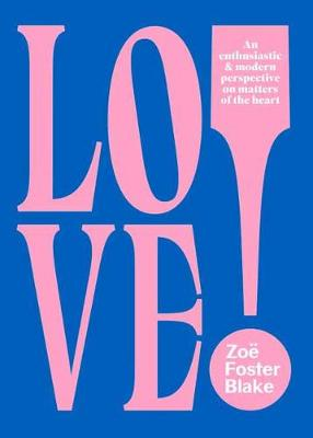 LOVE!: An Enthusiastic and Modern Perspective on Matters of the Heart by Zoe Foster Blake