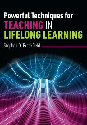 Powerful Techniques for Teaching in Lifelong Learning by Stephen Brookfield