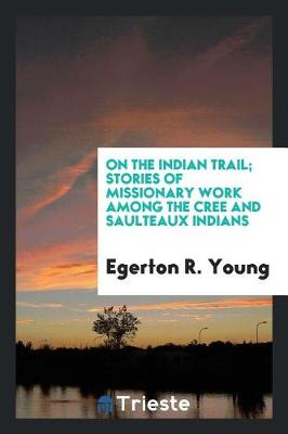 On the Indian Trail; Stories of Missionary Work Among the Cree and Saulteaux Indians by Egerton R Young