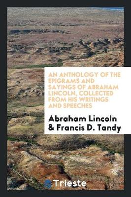 An Anthology of the Epigrams and Sayings of Abraham Lincoln, Collected from His Writings and Speeches by Abraham Lincoln