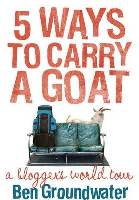 5 Ways to Carry a Goat: A Blogger's World Tour by Ben Groundwater