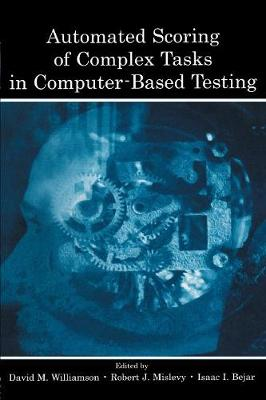 Automated Scoring of Complex Tasks in Computer Based Testing by David M. Williamson