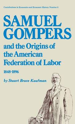 Samuel Gompers and the Origins of the American Federation of Labor, 1848-1896. by Stuart Bruce Kaufman