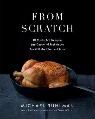 From Scratch: 10 Meals, 175 Recipes, and Dozens of Techniques You Will Use Over and Over by Michael Ruhlman