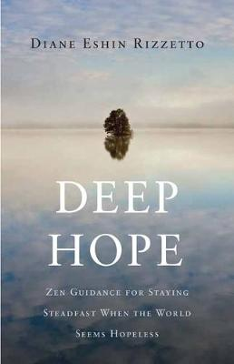 Deep Hope: Zen Guidance for Staying Steadfast When the World Seems Hopeless by Diane Eshin Rizzetto