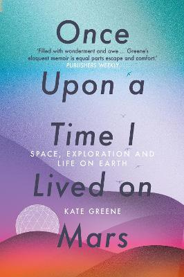 Once Upon a Time I Lived on Mars: Space, Exploration and Life on Earth by Kate Greene