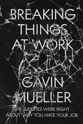 Breaking Things at Work: The Luddites Are Right About Why You Hate Your Job by Gavin Mueller