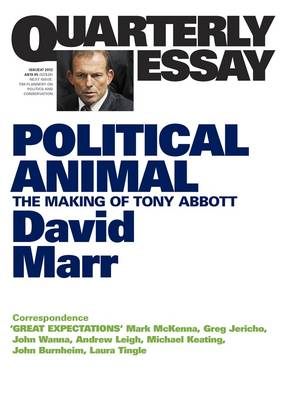 Political Animal: The Making Of Tony Abbott: Quarterly Essay47 by David Marr