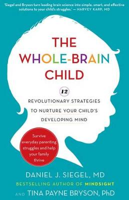 Whole-Brain Child: 12 revolutionary strategies to Nurture Your Child's Developing Mind by Daniel J. Siegel