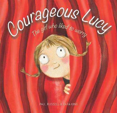 Courageous Lucy: The girl who liked to worry by Paul Russell