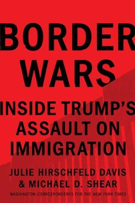Border Wars: Inside Trump's Assault on Immigration by Julie Hirschfeld Davis