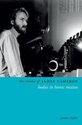 The Cinema of James Cameron: Bodies in Heroic Motion by James Clarke