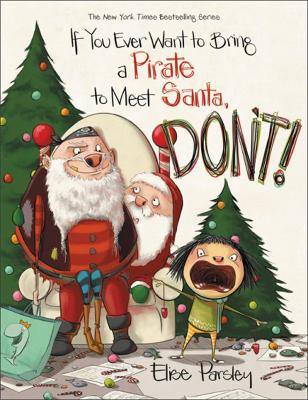 If You Ever Want to Bring a Pirate to Meet Santa, Don't! by Elise Parsley