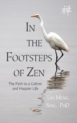 In the Footsteps of Zen: The Path to a Calmer and Happier Life by Lim Meng Sing
