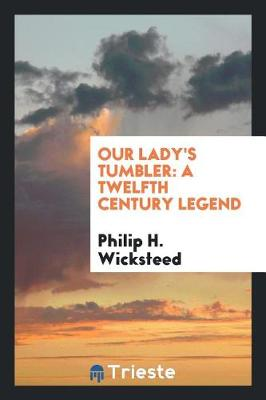 Our Lady's Tumbler: A Twelfth Century Legend by Philip H Wicksteed