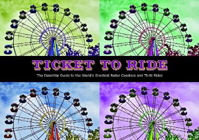 Ticket To Ride: The Essential Guide to the World's Greatest Roller Coasters and Thrill Rides by Patrick Hook