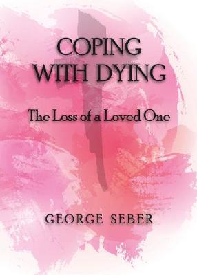 COPING WITH DYING: The Loss of a Loved One by George Seber