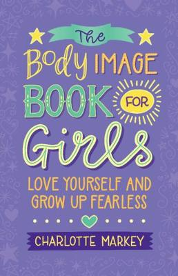 The Body Image Book for Girls: Love Yourself and Grow Up Fearless by Charlotte Markey