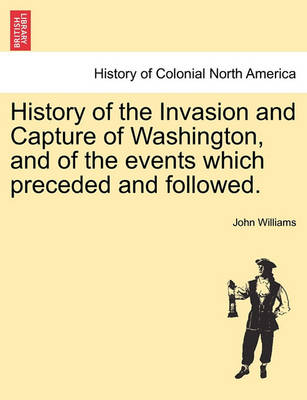 History of the Invasion and Capture of Washington, and of the Events Which Preceded and Followed. by John Williams