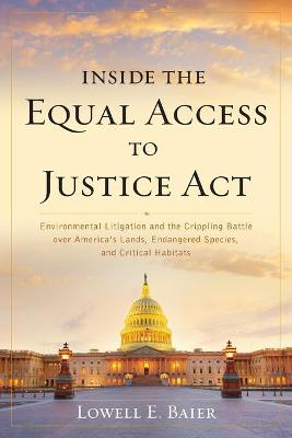 Inside the Equal Access to Justice Act: Environmental Litigation and the Crippling Battle over America's Lands, Endangered Species, and Critical Habitats book