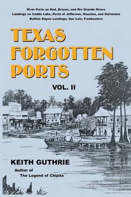 Texas Forgotten Ports - Volume II by Keith Guthrie