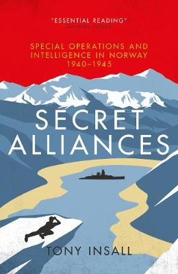 Secret Alliances: Special Operations and Intelligence  in Norway 1940-1945 - The British Perspective by Tony Insall