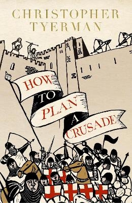 How to Plan a Crusade: Reason and Religious War in the High Middle Ages by Christopher Tyerman