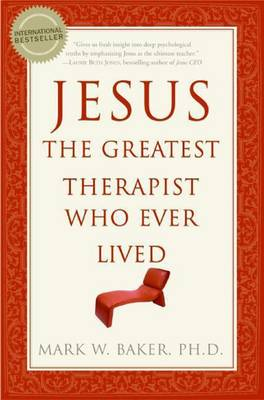 Jesus, the Greatest Therapist Who Ever Lived by Mark W. Baker