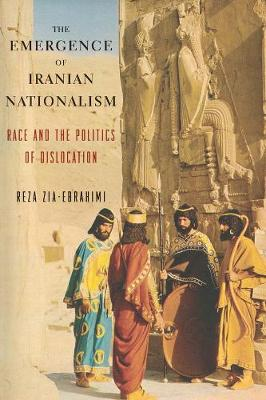 The Emergence of Iranian Nationalism: Race and the Politics of Dislocation by Reza Zia-Ebrahimi