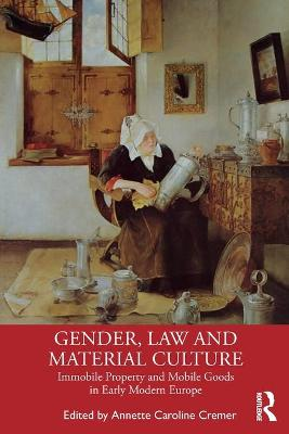 Gender, Law and Material Culture: Immobile Property and Mobile Goods in Early Modern Europe by Annette Caroline Cremer