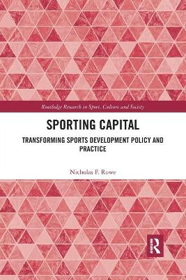 Sporting Capital: Transforming Sports Development Policy and Practice by Nicholas F. Rowe
