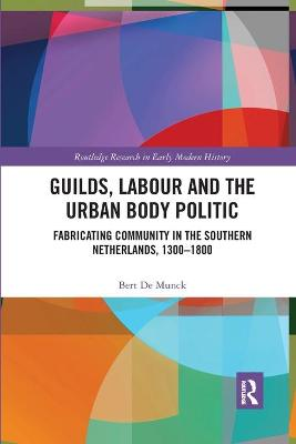 Guilds, Labour and the Urban Body Politic: Fabricating Community in the Southern Netherlands, 1300-1800 book