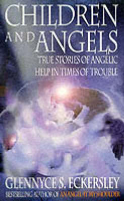 Children and Angels: True stories of angelic help in times of troubles by Glennyce S. Eckersley