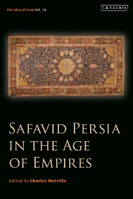 Safavid Persia in the Age of Empires: The Idea of Iran Vol. 10 by Charles Melville