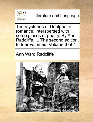 The Mysteries of Udolpho, a Romance; Interspersed with Some Pieces of Poetry. by Ann Radcliffe, ... the Second Edition. in Four Volumes. Volume 3 of 4 by Ann Ward Radcliffe