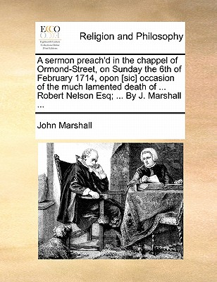 A Sermon Preach'd in the Chappel of Ormond-Street, on Sunday the 6th of February 1714, Opon [sic] Occasion of the Much Lamented Death of ... Robert Nelson Esq; ... by J. Marshall by John Marshall