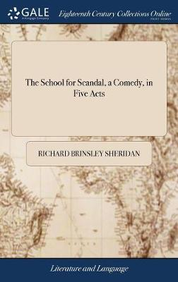The School for Scandal, a Comedy, in Five Acts by Richard Brinsley Sheridan