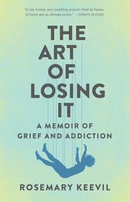 The Art of Losing It: A Memoir of Grief and Addiction by Rosemary Keevil