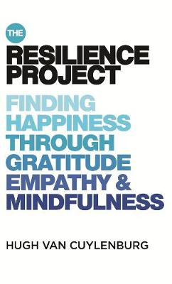 The Resilience Project: Finding Happiness through Gratitude, Empathy and Mindfulness by Hugh van Cuylenburg