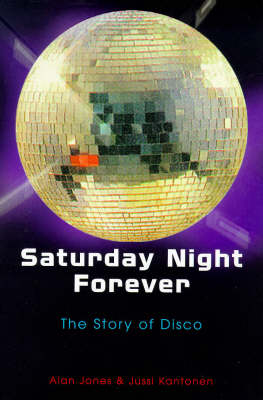 Saturday Night Forever: Story of Disco by Alan Jones