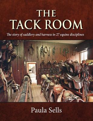 The Tack Room: The story of saddlery and harness in 27 equine disciplines by Dr Paula Sells